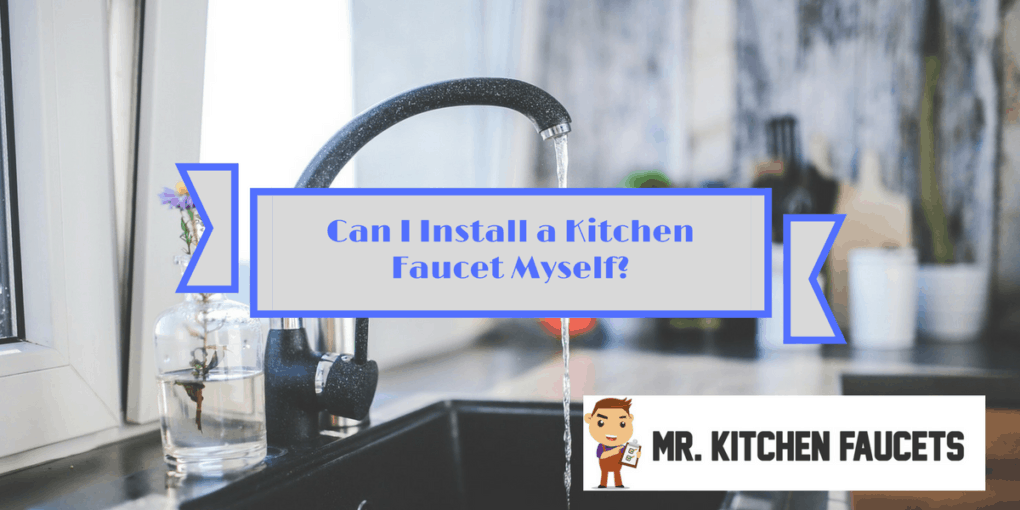 Can I Install a Kitchen Faucet Myself? | Mr Kitchen Faucets